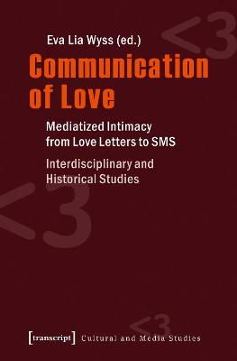 Communication of Love: Mediatized Intimacy from Love Letters to SMS. Interdisciplinary and Historical Studies by Eva Lia Wyss