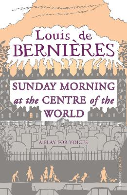 Sunday Morning At The Centre Of The World by Louis de Bernieres