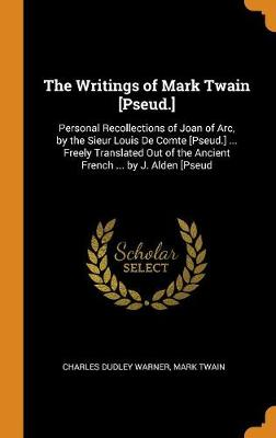 The Writings of Mark Twain [pseud.]: Personal Recollections of Joan of Arc, by the Sieur Louis de Comte [pseud.] ... Freely Translated Out of the Ancient French ... by J. Alden [pseud by Charles Dudley Warner