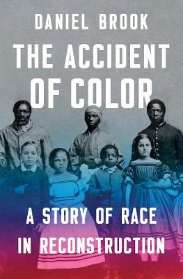 The Accident of Color: A Story of Race in Reconstruction by Daniel Brook