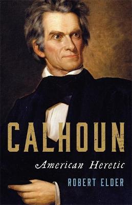 Calhoun: American Heretic by Robert Elder
