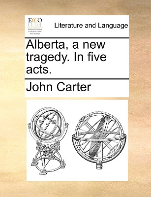Alberta, a New Tragedy. in Five Acts. by Dr. John Carter