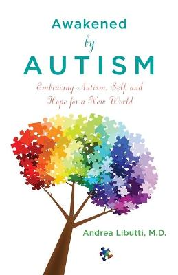 Awakened by Autism: Embracing Autism, Self, and Hope for a New World by Dr. Andrea Libutti