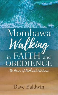 Mombawa Walking in Faith and Obeidence: The Power of Faith and Obeidence by Dave Baldwin