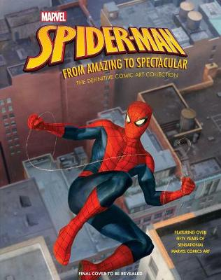 Marvel's Spider-Man: From Amazing to Spectacular: The Definitive Comic Art Collection by Matt Singer