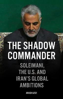 The Shadow Commander: Soleimani, the US, and Iran's Global Ambitions by Arash Azizi