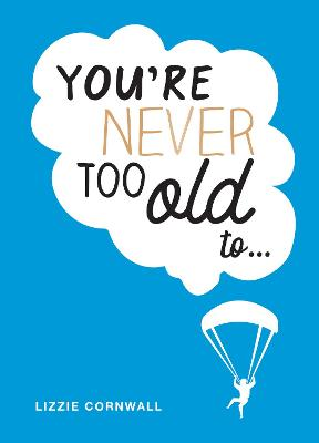 You're Never Too Old to...: Over 100 Ways to Stay Young at Heart by Lizzie Cornwall