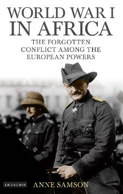 World War I in Africa: The Forgotten Conflict Among the European Powers by Anne Samson