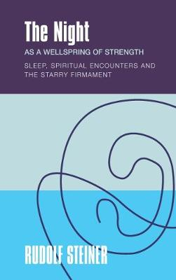 The The Night: as a Wellspring of Strength Sleep, Spiritual Encounters and the Starry Firmament by Rudolf Steiner