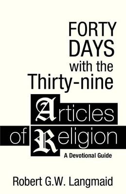 Forty Days with the Thirty-Nine Articles of Religion: A Devotional Guide by Robert G W Langmaid