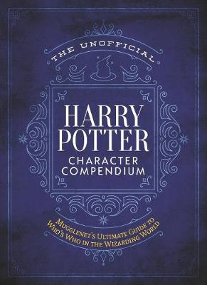 The Unofficial Harry Potter Character Compendium: MuggleNet's Ultimate Guide to Who's Who in the Wizarding World by Editors of Mugglenet.com