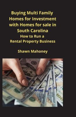 Buying Multi Family Homes for Investment with Homes for sale in South Carolina: How to Run a Rental Property Business by Shawn Mahoney