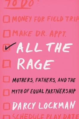 All the Rage: Mothers, Fathers, and the Myth of Equal Partnership by Darcy Lockman