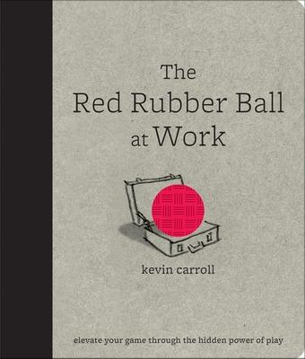 The Red Rubber Ball at Work: Elevate Your Game Through the Hidden Power of Play by Kevin Carroll