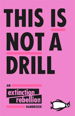 This Is Not A Drill: An Extinction Rebellion Handbook by Extinction Rebellion