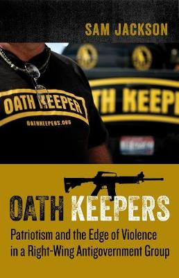Oath Keepers: Patriotism and the Edge of Violence in a Right-Wing Antigovernment Group by Professor Sam Jackson