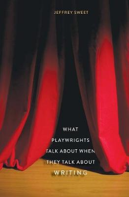 What Playwrights Talk About When They Talk About Writing by Jeffrey Sweet