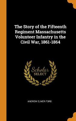 The Story of the Fifteenth Regiment Massachusetts Volunteer Infantry in the Civil War, 1861-1864 by Andrew Elmer Ford