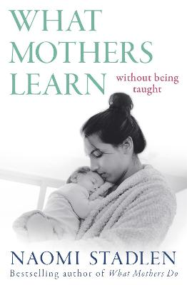 What Mothers Learn: Without Being Taught by Naomi Stadlen