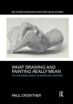 What Drawing and Painting Really Mean: The Phenomenology of Image and Gesture by Paul Crowther