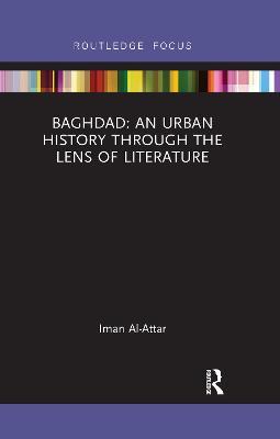 Baghdad: An Urban History through the Lens of Literature by Iman Al-Attar