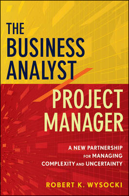 The Business Analyst/Project Manager: A New Partnership for Managing Complexity and Uncertainty by Robert K. Wysocki