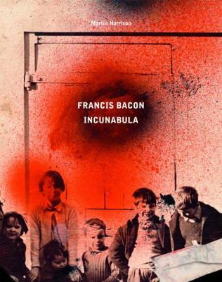 Francis Bacon: Incunabula by Martin Harrison