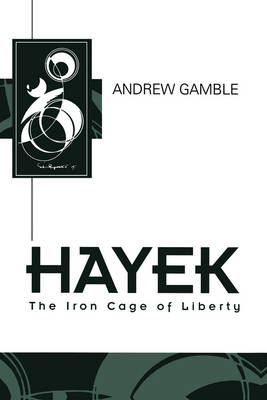 Hayek: The Iron Cage of Liberty by Andrew Gamble
