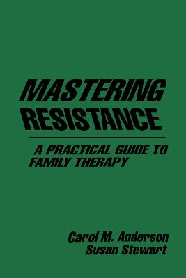 Mastering Resistance: A Practical Guide To Family Therapy by Carol M. Anderson