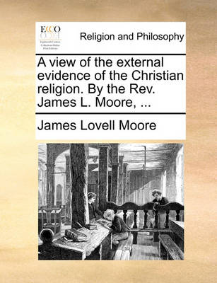 A View of the External Evidence of the Christian Religion. by the Rev. James L. Moore, ... by James Lovell
