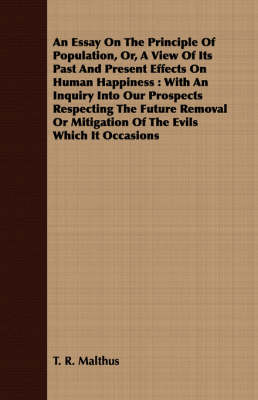 An Essay On The Principle Of Population, Or, A View Of Its Past And Present Effects On Human Happiness: With An Inquiry Into Our Prospects Respecting The Future Removal Or Mitigation Of The Evils Which It Occasions by T. R. Malthus