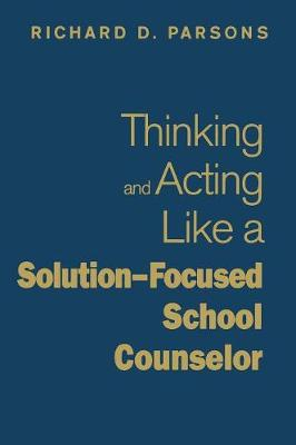 Thinking and Acting Like a Solution-Focused School Counselor by Richard D. Parsons
