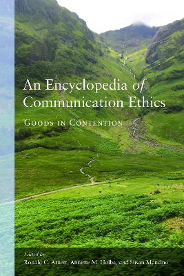 An Encyclopedia of Communication Ethics: Goods in Contention by Ronald C. Arnett