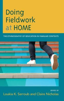 Doing Fieldwork at Home: The Ethnography of Education in Familiar Contexts by Loukia K. Sarroub