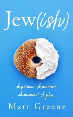 Jew(ish): A primer, A memoir, A manual, A plea by Matt Greene