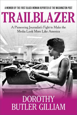 Trailblazer: A Pioneering Journalist's Fight to Make the Media Look More Like America by Dorothy Butler Gilliam
