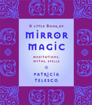 A Little Book of Mirror Magic: Meditations, Myths, Spells by Patricia Telesco