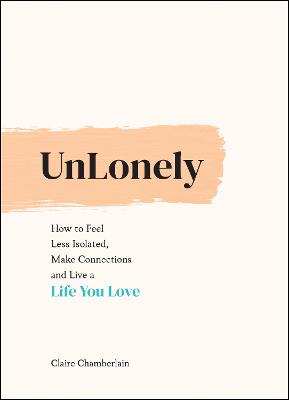 UnLonely: How to Feel Less Isolated, Make Connections and Live a Life You Love by Claire Chamberlain