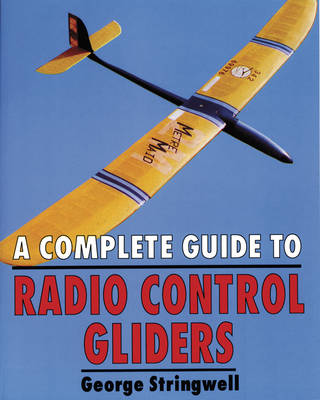 A Complete Guide to Radio Control Gliders by George Stringwell