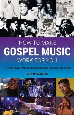 How to make Gospel Music work for you: A guide for Gospel Music Makers and Marketers by Roy N Francis