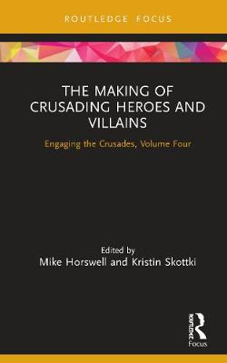 The Making of Crusading Heroes and Villains: Engaging the Crusades, Volume Four by Mike Horswell