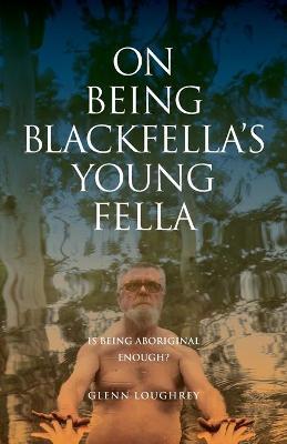 On Being Blackfella's Young Fella: Is Being Aboriginal Enough? by Glenn Loughrey