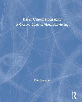 Basic Cinematography: A Creative Guide to Visual Storytelling by Kurt Lancaster