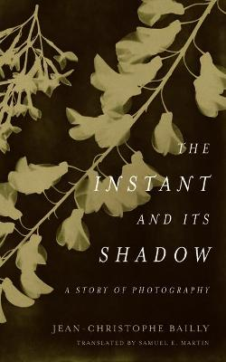 The Instant and Its Shadow: A Story of Photography by Jean-Christophe Bailly