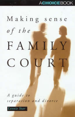 Making Sense of the Family Court: a Guide to Separation and Divorce: A Guide to Separation and Divorce by Leonie Star