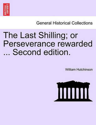 The Last Shilling; Or Perseverance Rewarded ... Second Edition. by William Hutchinson