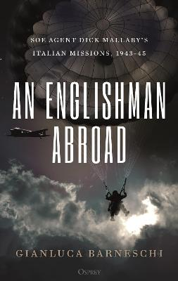 An Englishman Abroad: SOE agent Dick Mallaby's Italian missions, 1943-45 by Gianluca Barneschi