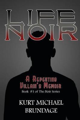 Life Noir: A Repenting Villain's Memoir by Kurt Michael Brundage