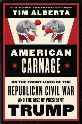 American Carnage: On the Front Lines of the Republican Civil War and the Rise of President Trump by Tim Alberta