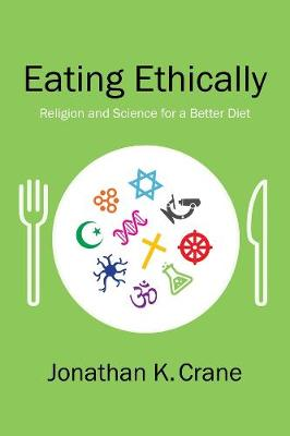 Eating Ethically: Religion and Science for a Better Diet by Jonathan K. Crane